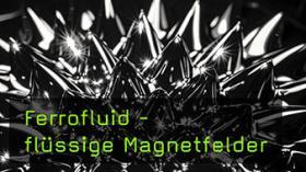 Ferrofluid - flüssige Magnetfelder