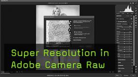 Super Resolution in Camera Raw